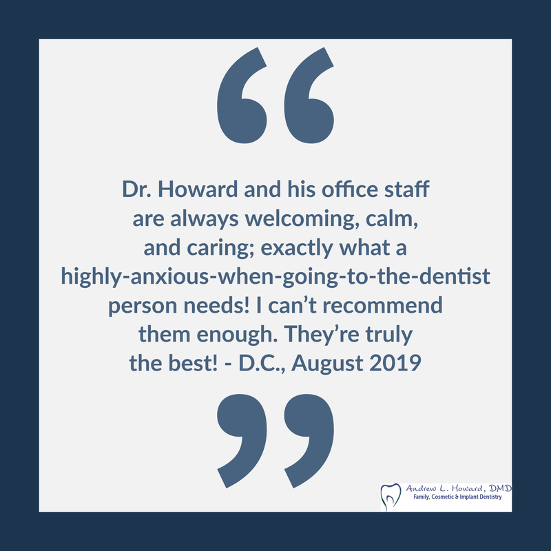 Dr. Howard and his office staff are always welcoming, calm, and caring; exactly what a highly-anxious-when-going-to-the-dentist person needs! I can't recommend them enough. They're truly the best!